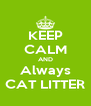 KEEP CALM AND Always CAT LITTER - Personalised Poster A4 size