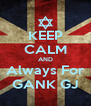 KEEP CALM AND Always For GANK GJ - Personalised Poster A4 size