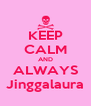 KEEP CALM AND ALWAYS Jinggalaura - Personalised Poster A4 size
