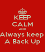 KEEP CALM AND Always keep  A Back Up - Personalised Poster A4 size