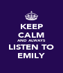 KEEP CALM AND ALWAYS LISTEN TO EMILY - Personalised Poster A4 size