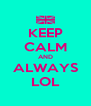 KEEP CALM AND ALWAYS LOL - Personalised Poster A4 size