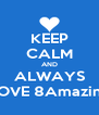 KEEP CALM AND ALWAYS LOVE 8Amazing - Personalised Poster A4 size