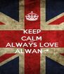 KEEP CALM AND ALWAYS LOVE ALWAN :* - Personalised Poster A4 size