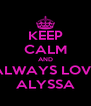 KEEP CALM AND ALWAYS LOVE ALYSSA - Personalised Poster A4 size