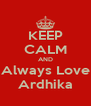 KEEP CALM AND Always Love Ardhika - Personalised Poster A4 size