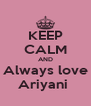KEEP CALM AND Always love Ariyani  - Personalised Poster A4 size