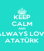 KEEP CALM AND ALWAYS LOVE ATATÜRK - Personalised Poster A4 size