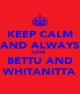KEEP CALM AND ALWAYS LOVE  BETTU AND WHITANITTA - Personalised Poster A4 size