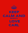 KEEP CALM AND ALWAYS  LOVE CARL - Personalised Poster A4 size