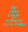 KEEP CALM AND ALWAYS LOVE FRED - Personalised Poster A4 size