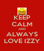 KEEP CALM AND ALWAYS LOVE IZZY - Personalised Poster A4 size