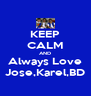 KEEP CALM AND Always Love Jose,Karel,BD - Personalised Poster A4 size