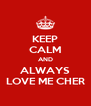 KEEP CALM AND ALWAYS LOVE ME CHER - Personalised Poster A4 size