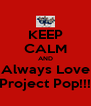 KEEP CALM AND Always Love Project Pop!!! - Personalised Poster A4 size