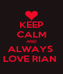 KEEP CALM AND ALWAYS  LOVE RIAN  - Personalised Poster A4 size