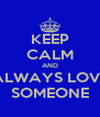 KEEP CALM AND ALWAYS LOVE SOMEONE - Personalised Poster A4 size