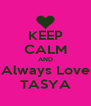 KEEP CALM AND Always Love TASYA - Personalised Poster A4 size