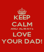 KEEP CALM AND ALWAYS LOVE YOUR DAD! - Personalised Poster A4 size