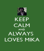 KEEP CALM AND ALWAYS  LOVES MIKA - Personalised Poster A4 size