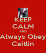 KEEP CALM AND Always Obey Caitlin - Personalised Poster A4 size