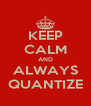 KEEP CALM AND ALWAYS QUANTIZE - Personalised Poster A4 size