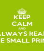 KEEP CALM AND ALWAYS READ THE SMALL PRINT - Personalised Poster A4 size