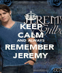 KEEP CALM AND ALWAYS REMEMBER  JEREMY - Personalised Poster A4 size