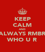 KEEP CALM AND ALWAYS RMBR WHO U R - Personalised Poster A4 size
