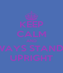 KEEP CALM AND ALWAYS STANDING UPRIGHT - Personalised Poster A4 size