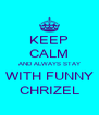 KEEP CALM AND ALWAYS STAY WITH FUNNY CHRIZEL - Personalised Poster A4 size
