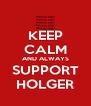 KEEP CALM AND ALWAYS SUPPORT HOLGER - Personalised Poster A4 size