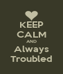 KEEP CALM AND Always Troubled - Personalised Poster A4 size