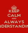 KEEP CALM AND ALWAYS UNDERSTANDING - Personalised Poster A4 size