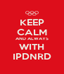 KEEP CALM AND ALWAYS WITH IPDNRD - Personalised Poster A4 size