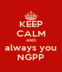 KEEP CALM AND always you NGPP - Personalised Poster A4 size