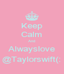 Keep Calm And Alwayslove @Taylorswift(: - Personalised Poster A4 size