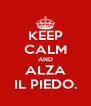 KEEP CALM AND ALZA IL PIEDO. - Personalised Poster A4 size
