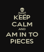 KEEP CALM AND AM IN TO PIECES - Personalised Poster A4 size