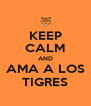 KEEP CALM AND AMA A LOS TIGRES - Personalised Poster A4 size
