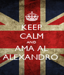 KEEP CALM AND AMA AL ALEXANDRO  - Personalised Poster A4 size