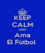 KEEP CALM AND Ama El Fútbol  - Personalised Poster A4 size