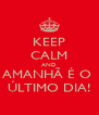 KEEP CALM AND AMANHÃ É O  ÚLTIMO DIA! - Personalised Poster A4 size