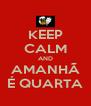 KEEP CALM AND AMANHÃ  É QUARTA  - Personalised Poster A4 size