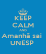 KEEP CALM AND Amanhã sai  UNESP  - Personalised Poster A4 size