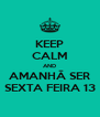 KEEP CALM AND AMANHÃ SER SEXTA FEIRA 13 - Personalised Poster A4 size