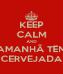 KEEP CALM AND AMANHÃ TEM CERVEJADA - Personalised Poster A4 size