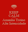 KEEP CALM AND Amanha Treino Alta Intensidade - Personalised Poster A4 size