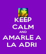 KEEP CALM AND AMARLE A  LA ADRI  - Personalised Poster A4 size