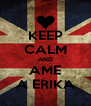 KEEP CALM AND AME A ERIKA - Personalised Poster A4 size